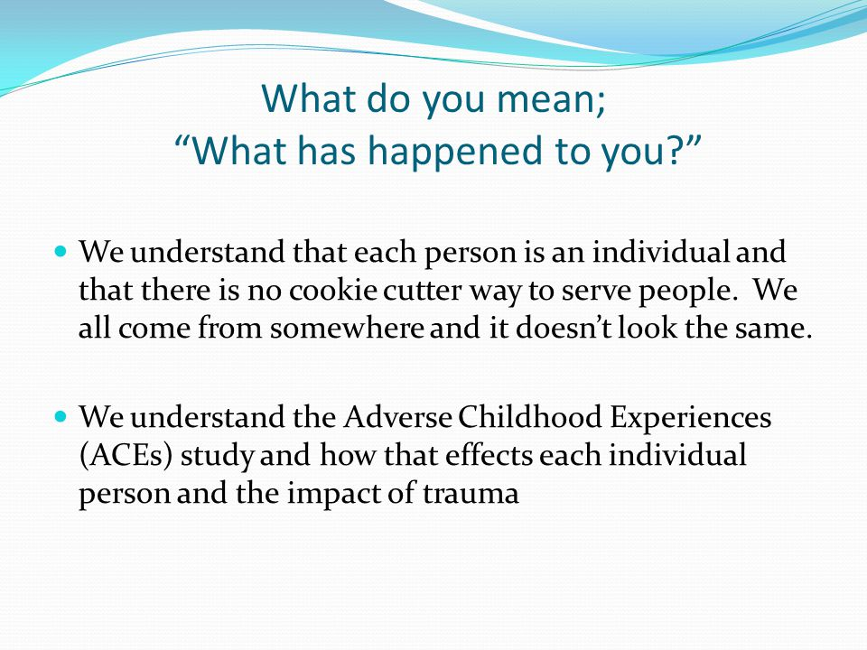 What do you mean; What has happened to you? We understand that each person is an individual and that there is no cookie cutter way to serve people.