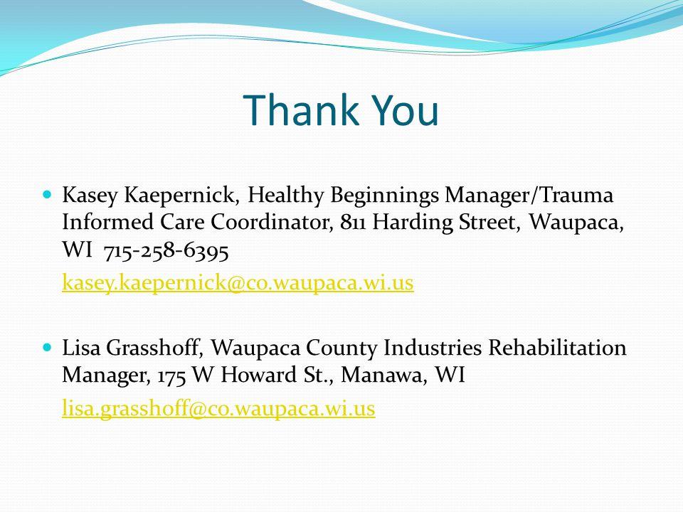 Thank You Kasey Kaepernick, Healthy Beginnings Manager/Trauma Informed Care Coordinator, 811 Harding Street, Waupaca, WI 715-258-6395 kasey.kaepernick@co.waupaca.wi.us Lisa Grasshoff, Waupaca County Industries Rehabilitation Manager, 175 W Howard St., Manawa, WI lisa.grasshoff@co.waupaca.wi.us