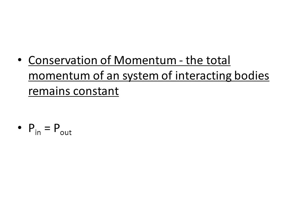 Conservation of Momentum - the total momentum of an system of interacting bodies remains constant P in = P out