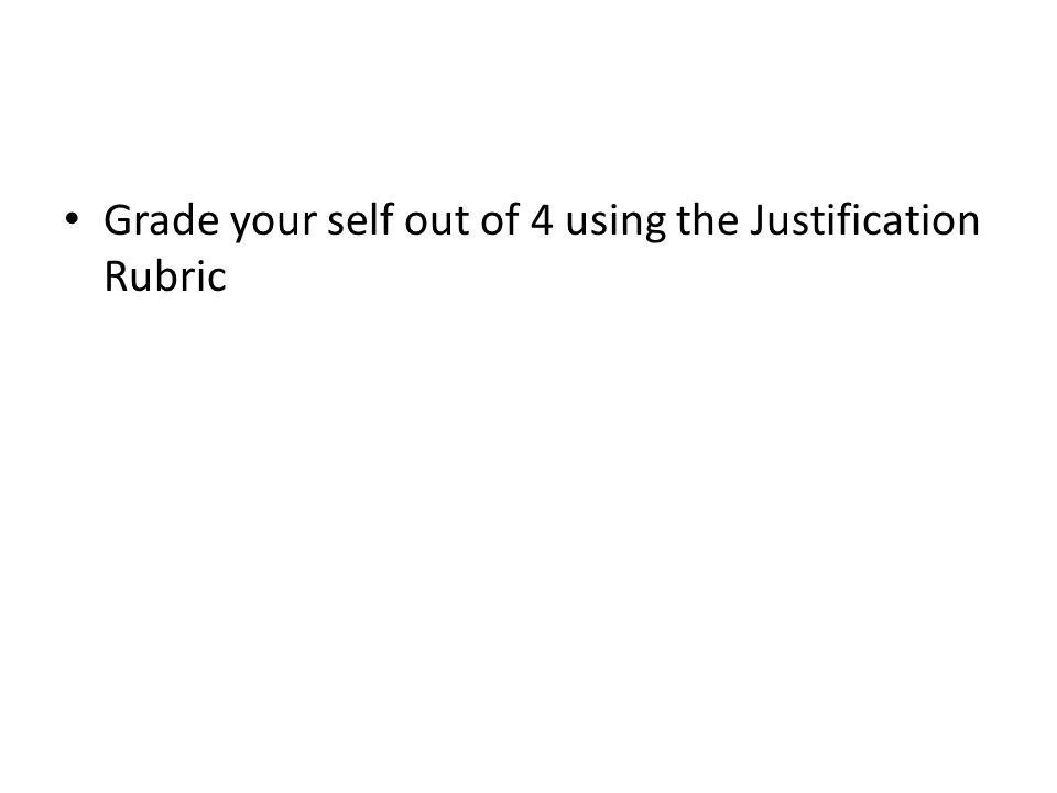 Grade your self out of 4 using the Justification Rubric