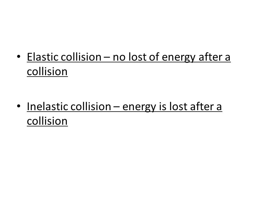 Elastic collision – no lost of energy after a collision Inelastic collision – energy is lost after a collision