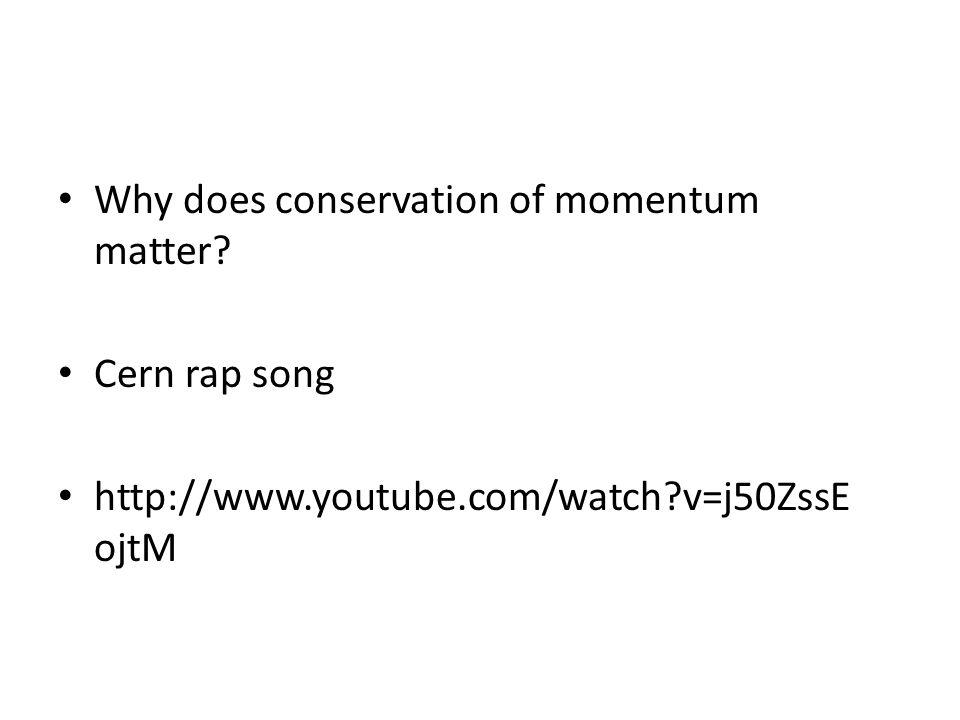 Why does conservation of momentum matter? Cern rap song http://www.youtube.com/watch?v=j50ZssE ojtM