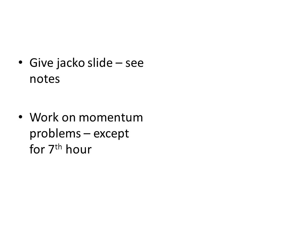 Give jacko slide – see notes Work on momentum problems – except for 7 th hour