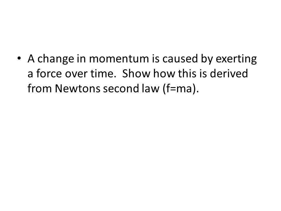 A change in momentum is caused by exerting a force over time.