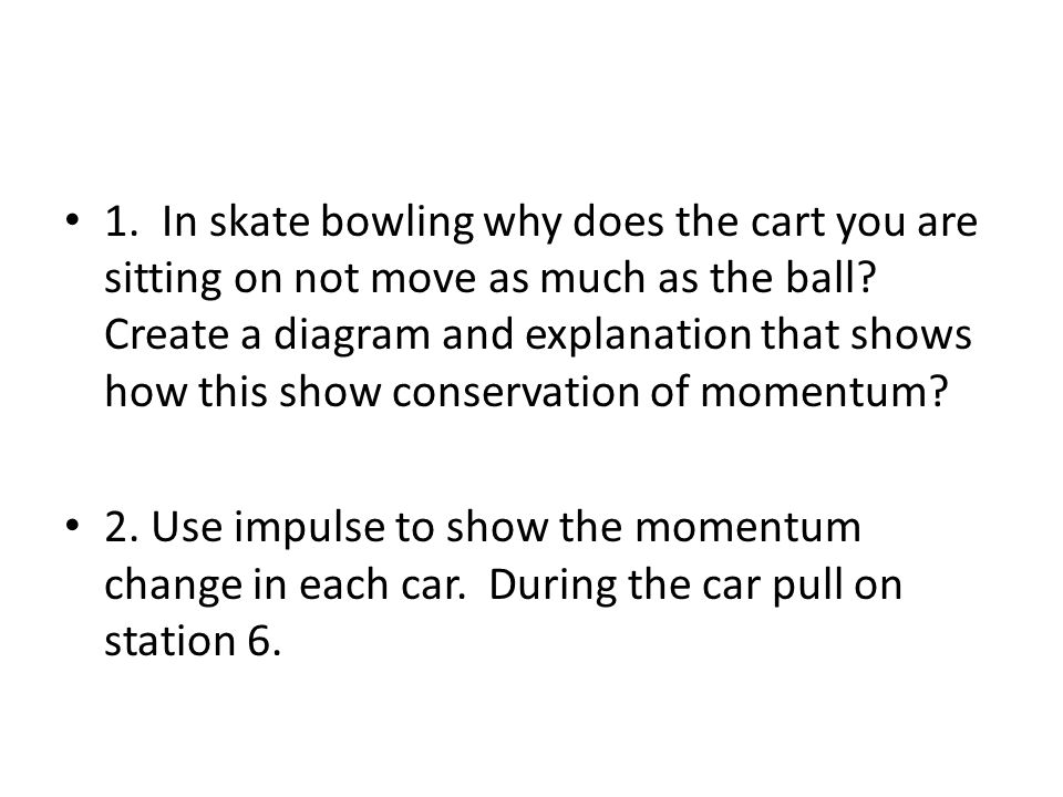 1. In skate bowling why does the cart you are sitting on not move as much as the ball.