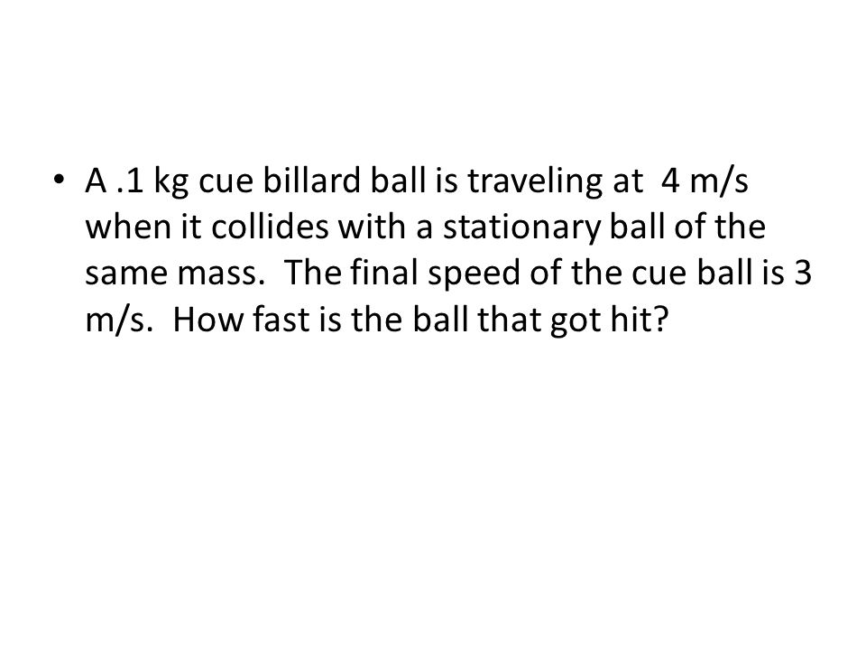 A.1 kg cue billard ball is traveling at 4 m/s when it collides with a stationary ball of the same mass.