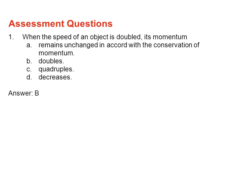 1.When the speed of an object is doubled, its momentum a.remains unchanged in accord with the conservation of momentum.