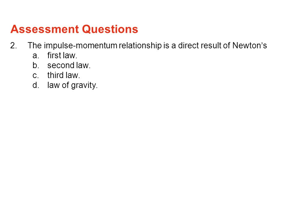 2.The impulse-momentum relationship is a direct result of Newton's a.first law.