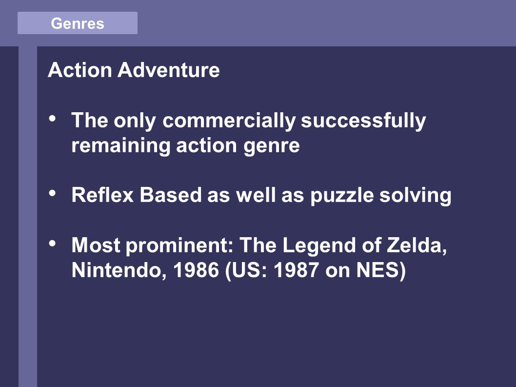 Genres Action Adventure The only commercially successfully remaining action genre Reflex Based as well as puzzle solving Most prominent: The Legend of Zelda, Nintendo, 1986 (US: 1987 on NES)