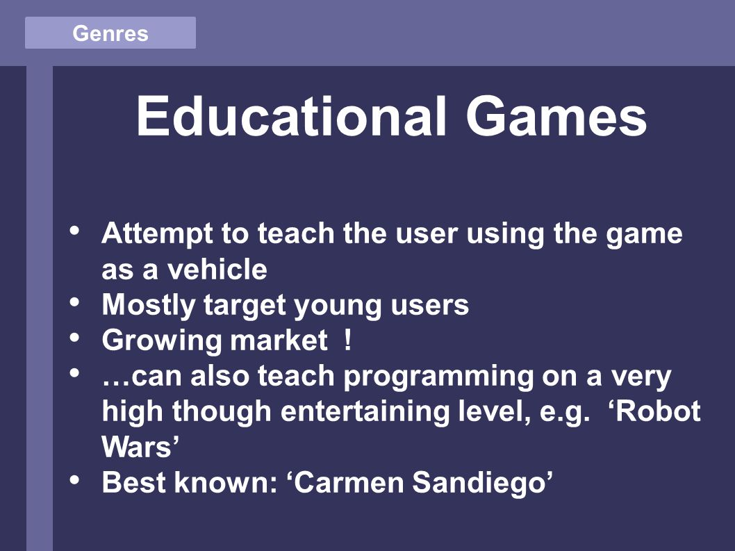 Genres Educational Games Attempt to teach the user using the game as a vehicle Mostly target young users Growing market .