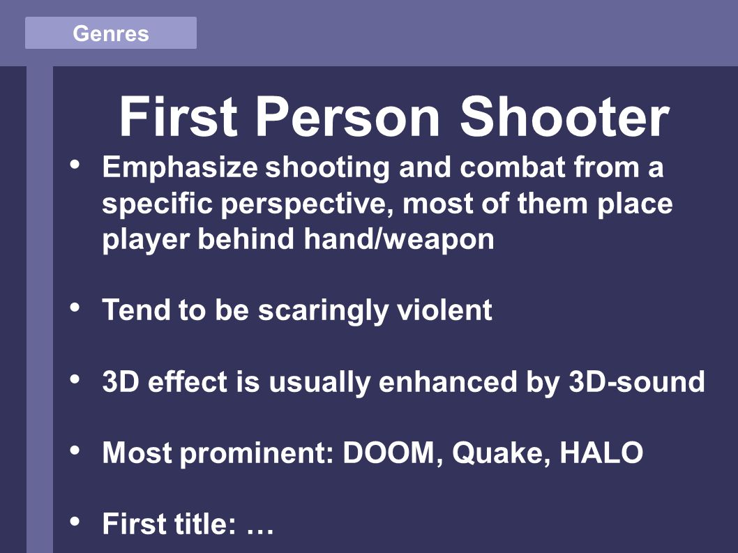 Genres First Person Shooter Emphasize shooting and combat from a specific perspective, most of them place player behind hand/weapon Tend to be scaringly violent 3D effect is usually enhanced by 3D-sound Most prominent: DOOM, Quake, HALO First title: …