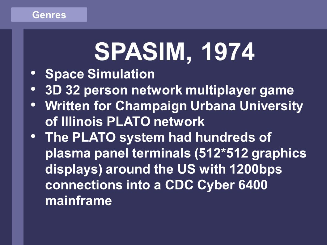 Genres SPASIM, 1974 Space Simulation 3D 32 person network multiplayer game Written for Champaign Urbana University of Illinois PLATO network The PLATO system had hundreds of plasma panel terminals (512*512 graphics displays) around the US with 1200bps connections into a CDC Cyber 6400 mainframe