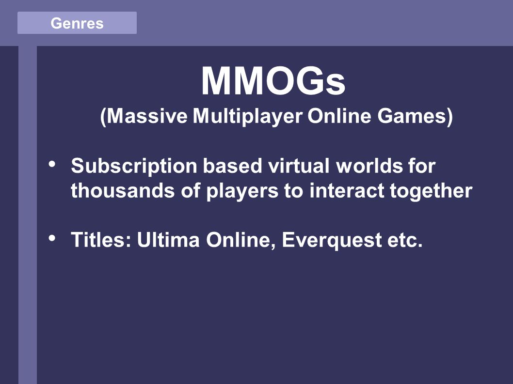 Genres MMOGs (Massive Multiplayer Online Games) Subscription based virtual worlds for thousands of players to interact together Titles: Ultima Online, Everquest etc.