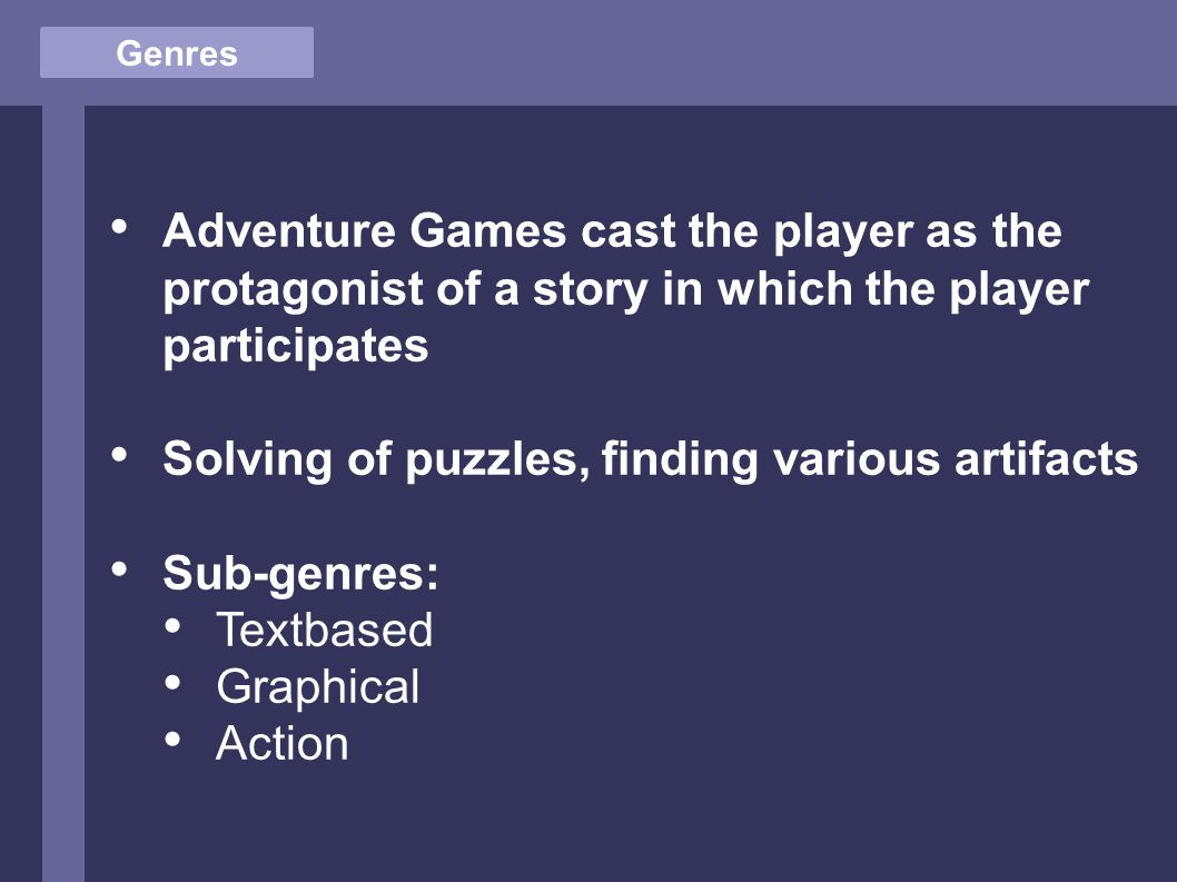 Genres Adventure Games cast the player as the protagonist of a story in which the player participates Solving of puzzles, finding various artifacts Sub-genres: Textbased Graphical Action