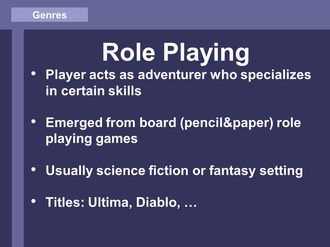 Genres Role Playing Player acts as adventurer who specializes in certain skills Emerged from board (pencil&paper) role playing games Usually science fiction or fantasy setting Titles: Ultima, Diablo, …