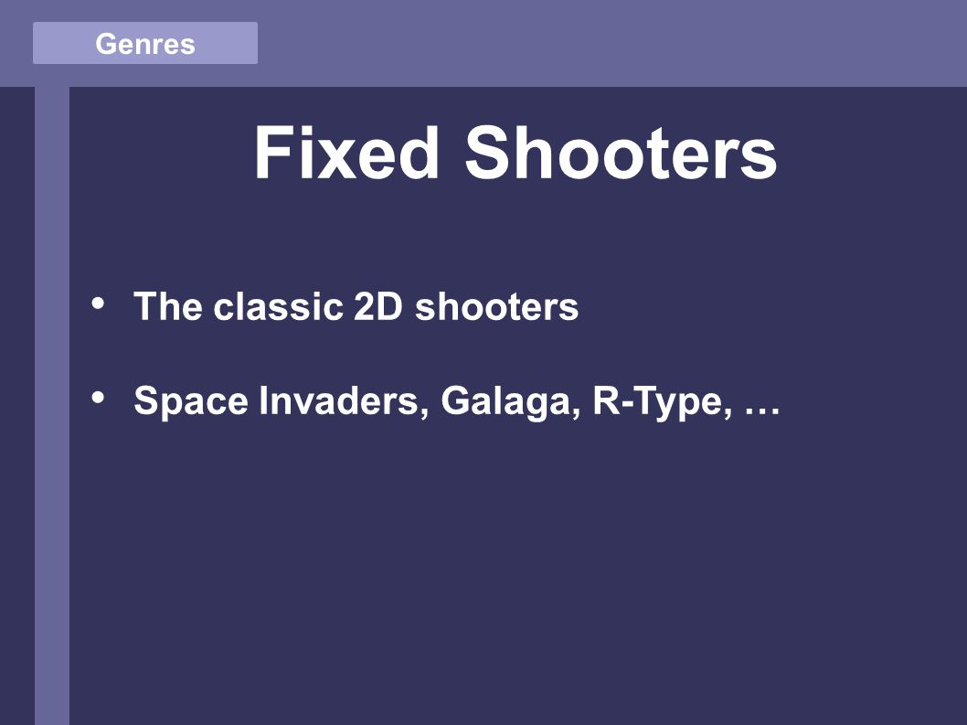 Genres Fixed Shooters The classic 2D shooters Space Invaders, Galaga, R-Type, …