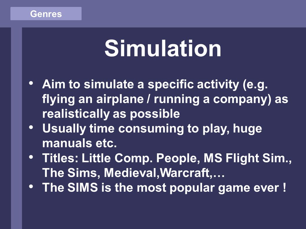 Genres Simulation Aim to simulate a specific activity (e.g.