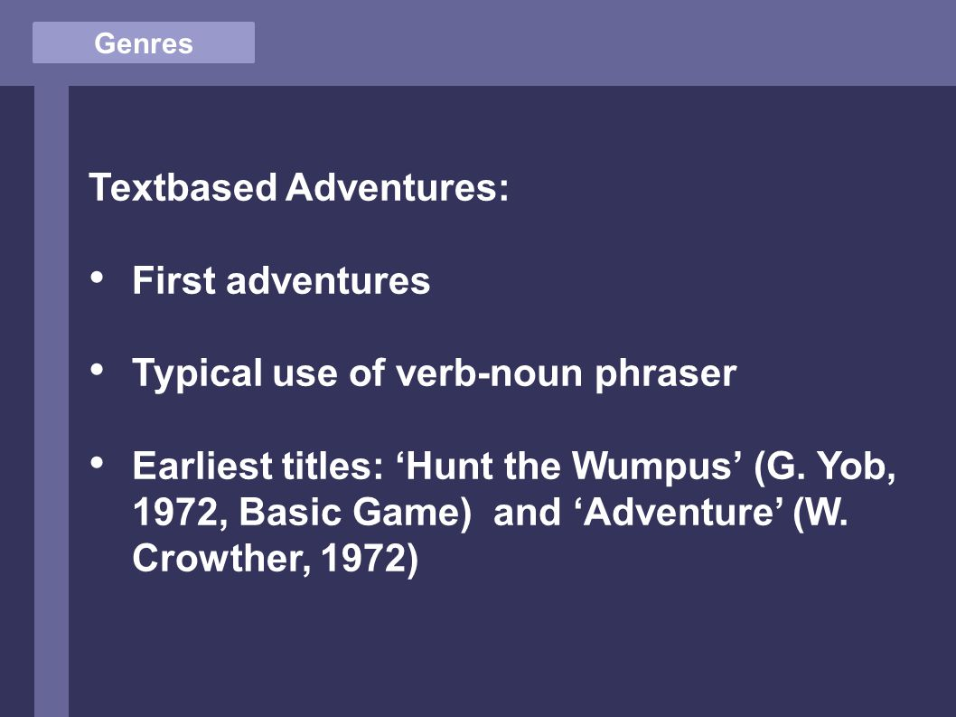 Genres Textbased Adventures: First adventures Typical use of verb-noun phraser Earliest titles: 'Hunt the Wumpus' (G.