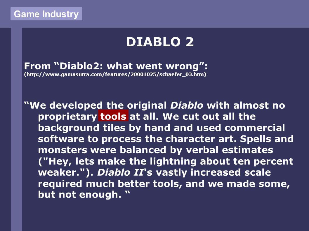 DIABLO 2 From Diablo2: what went wrong : (http://www.gamasutra.com/features/20001025/schaefer_03.htm) We developed the original Diablo with almost no proprietary tools at all.