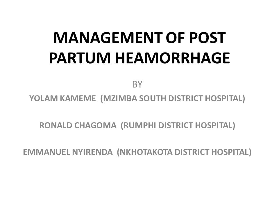 MANAGEMENT OF POST PARTUM HEAMORRHAGE BY YOLAM KAMEME (MZIMBA SOUTH DISTRICT HOSPITAL) RONALD CHAGOMA (RUMPHI DISTRICT HOSPITAL) EMMANUEL NYIRENDA (NK