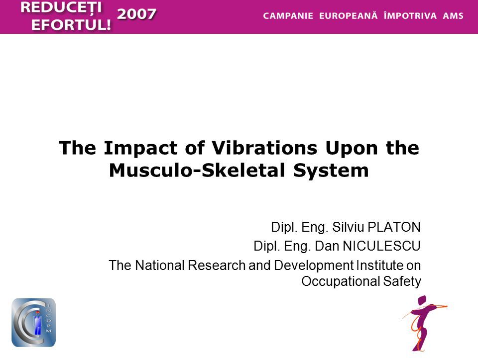 The Impact of Vibrations Upon the Musculo-Skeletal System Dipl. Eng. Silviu PLATON Dipl. Eng. Dan NICULESCU The National Research and Development Inst