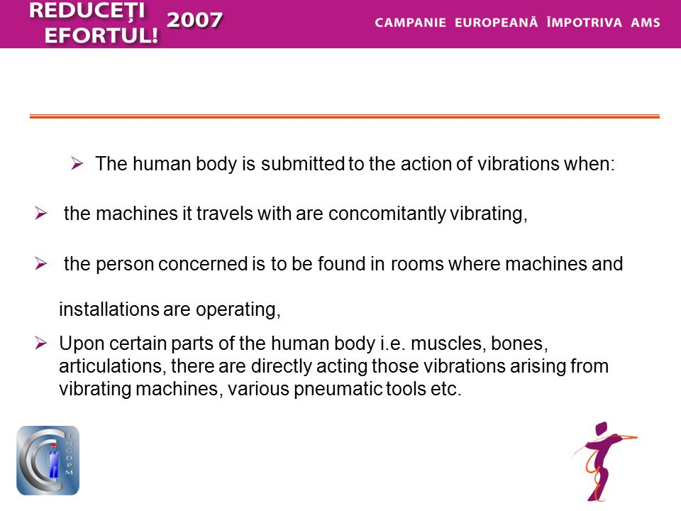  The vibrations acting upon the human body may induce:  Disturbance of the physical and intellectual activity – tiredness,  Mechanical damages – fractures arise at certain levels of acceleration, lung damages, heart damages,  Subjective phenomena – lack of comfort, pain and anxiety,  Generally, three steps of evaluating the vibrations' effect are considered e.g.
