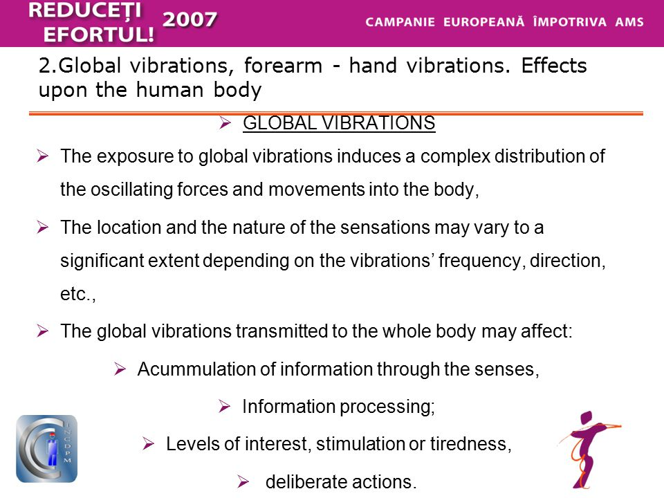 2.Global vibrations, forearm - hand vibrations. Effects upon the human body  GLOBAL VIBRATIONS  The exposure to global vibrations induces a complex