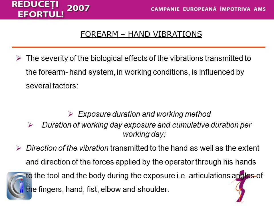  The surface and the part of the hands/arms exposed to vibrations,  The type and condition of the vibrating mechanisms, of the manual tools or processed piece,  The operator's working method and qualification – factors that should be considered,  Factors related to the working environment - microclimate, noise and chemical agents,  Raynaud syndrome – usually associated to the vibrations' action upon the arm – hand system being also involved in other general or occupational diseases.
