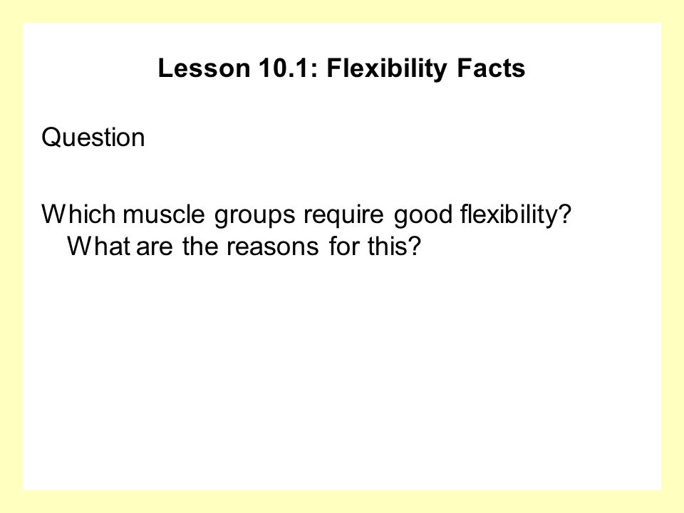Lesson 10.1: Flexibility Facts Question Which muscle groups require good flexibility.