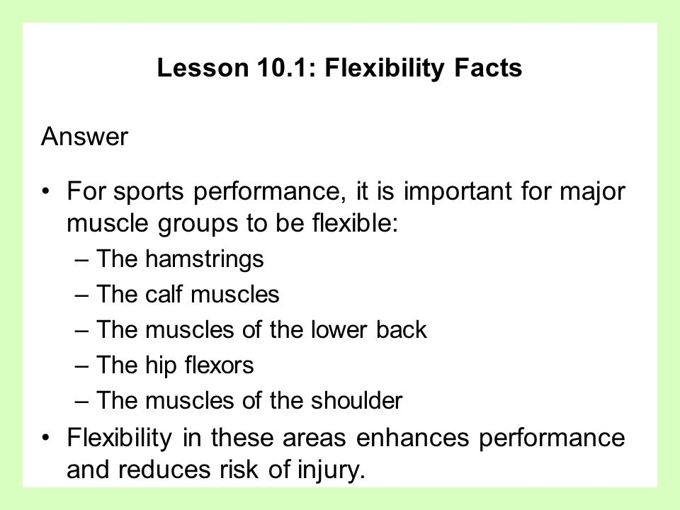Lesson 10.1: Flexibility Facts Answer For sports performance, it is important for major muscle groups to be flexible: –The hamstrings –The calf muscles –The muscles of the lower back –The hip flexors –The muscles of the shoulder Flexibility in these areas enhances performance and reduces risk of injury.