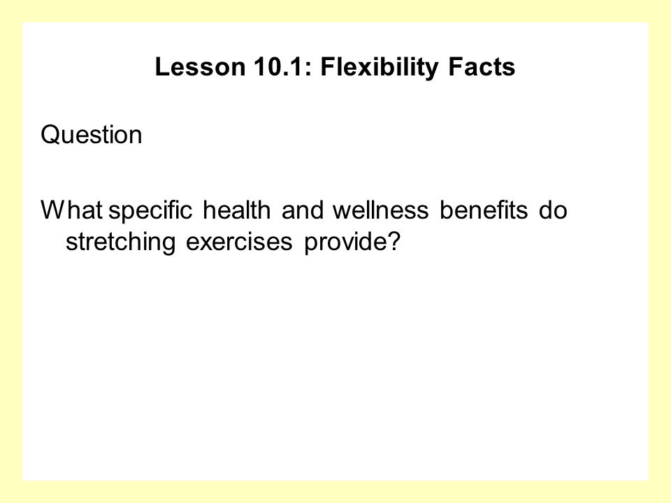 Lesson 10.1: Flexibility Facts Question What specific health and wellness benefits do stretching exercises provide?