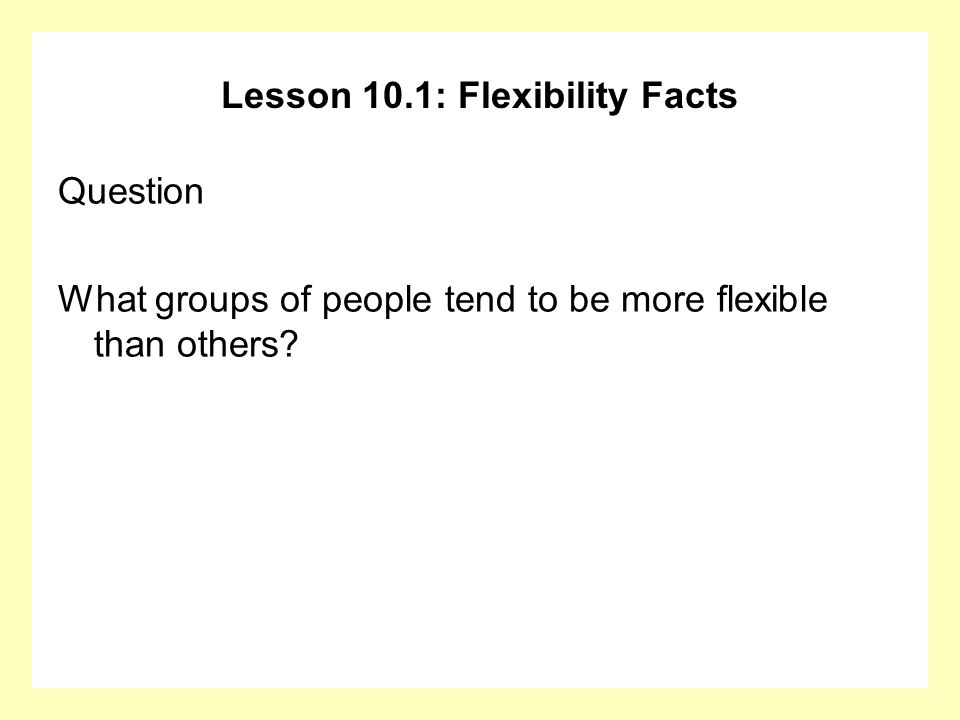 Lesson 10.1: Flexibility Facts Question What groups of people tend to be more flexible than others?