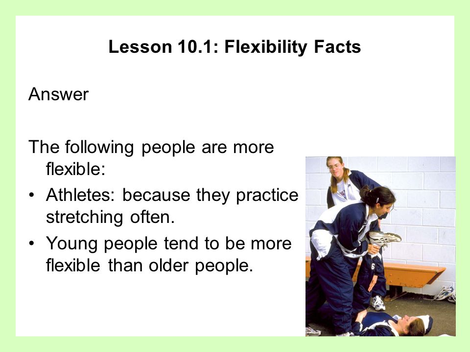 Lesson 10.1: Flexibility Facts Answer The following people are more flexible: Athletes: because they practice stretching often.