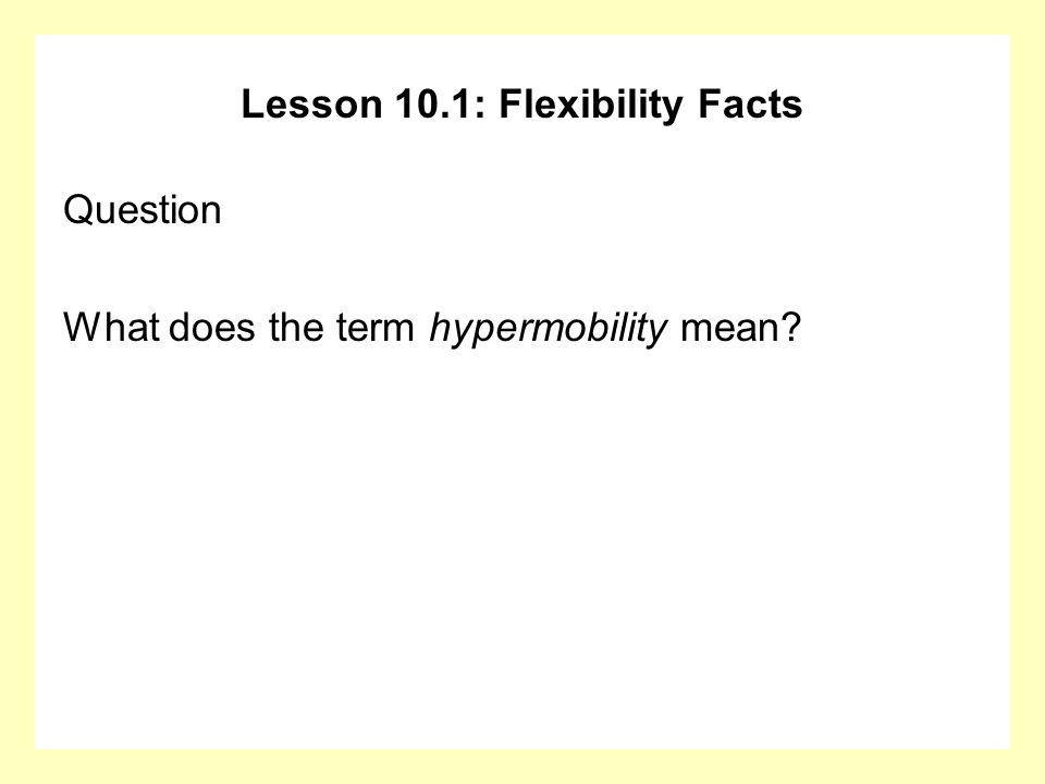 Lesson 10.1: Flexibility Facts Question What does the term hypermobility mean?