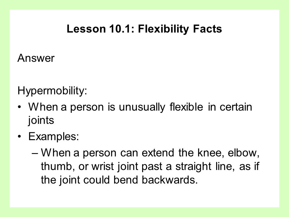 Lesson 10.1: Flexibility Facts Answer Hypermobility: When a person is unusually flexible in certain joints Examples: –When a person can extend the knee, elbow, thumb, or wrist joint past a straight line, as if the joint could bend backwards.