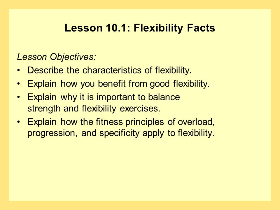 Lesson 10.1: Flexibility Facts Lesson Objectives: Describe the characteristics of flexibility.