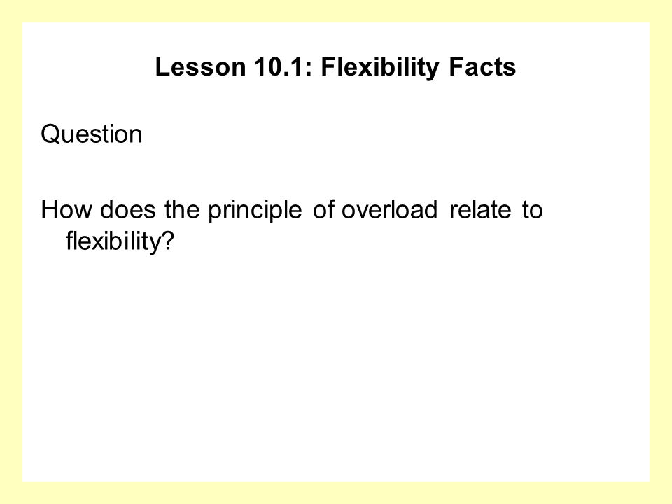 Lesson 10.1: Flexibility Facts Question How does the principle of overload relate to flexibility?