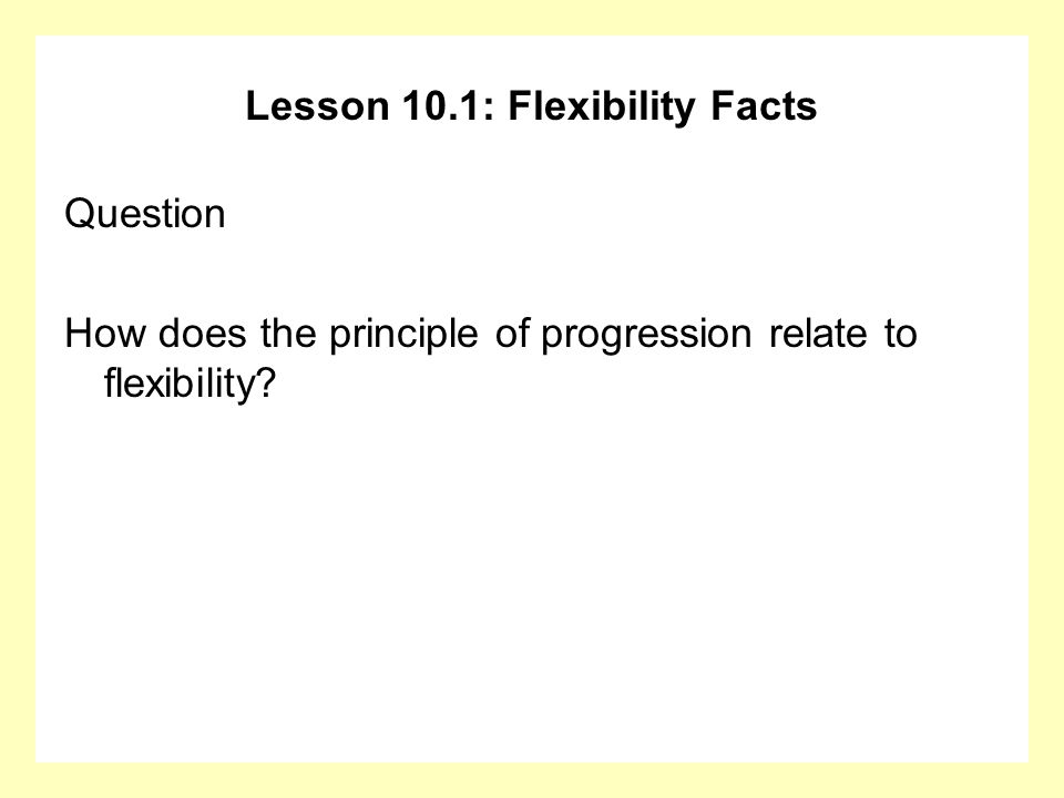 Lesson 10.1: Flexibility Facts Question How does the principle of progression relate to flexibility?