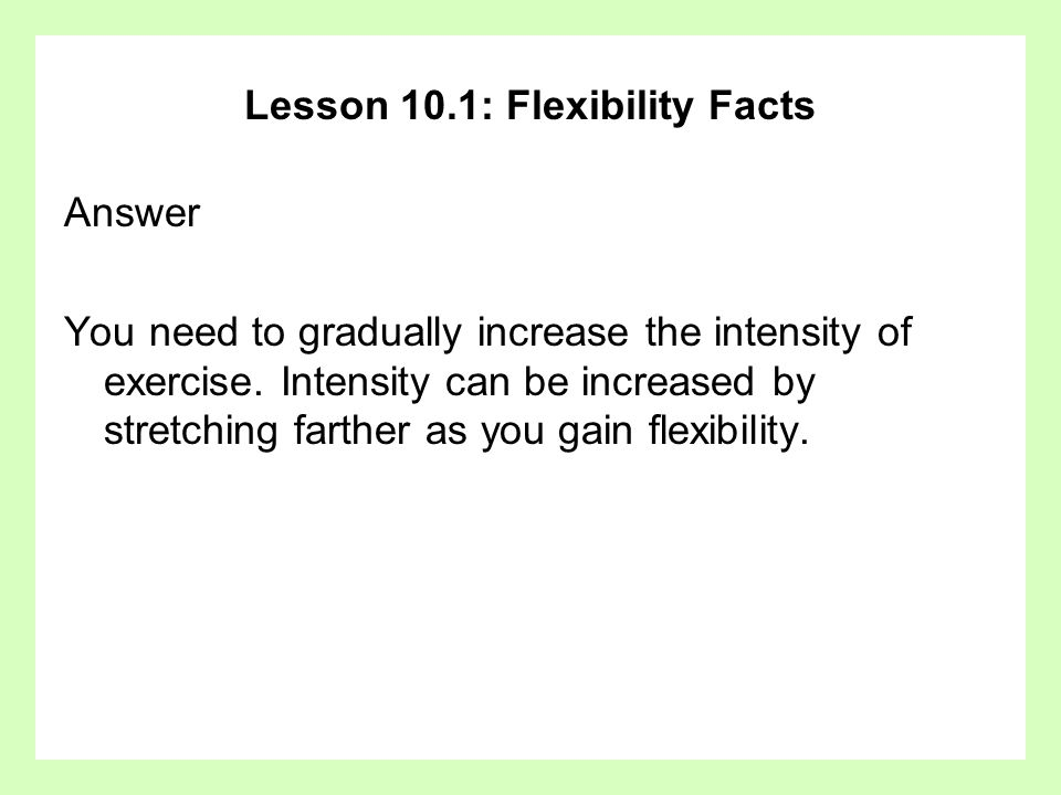 Lesson 10.1: Flexibility Facts Answer You need to gradually increase the intensity of exercise.