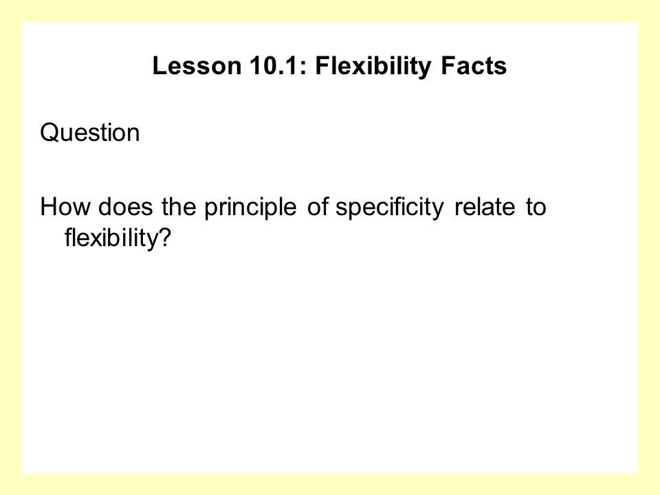 Lesson 10.1: Flexibility Facts Question How does the principle of specificity relate to flexibility?
