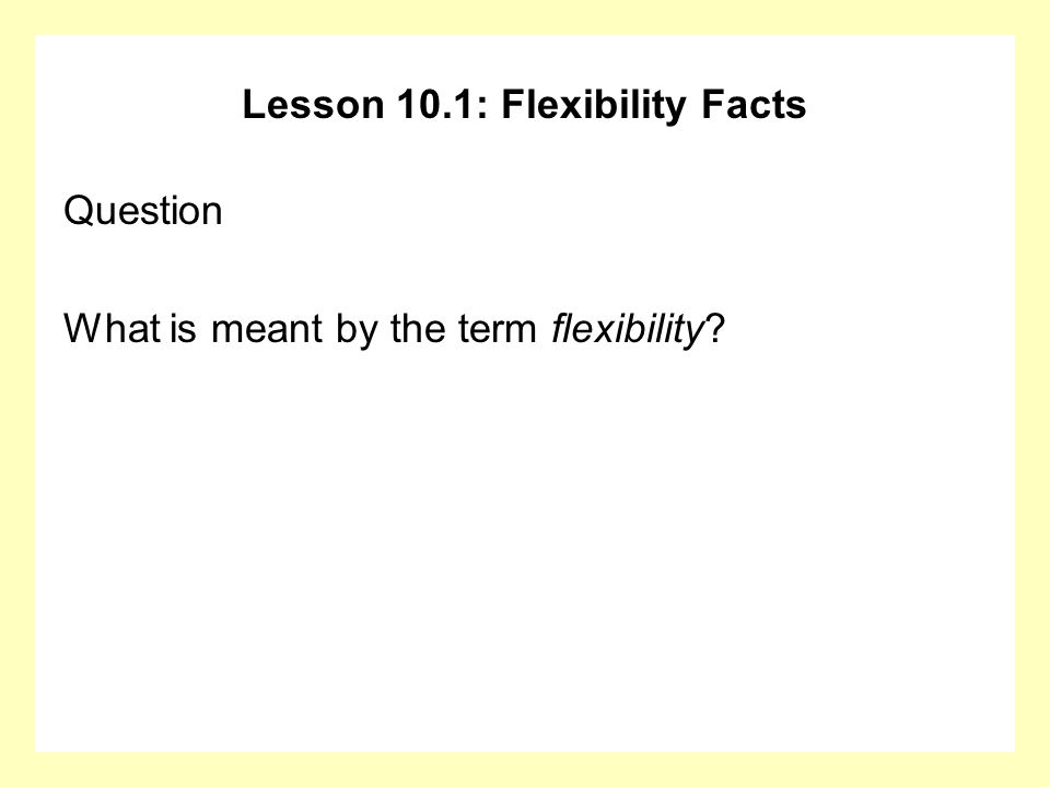 Lesson 10.1: Flexibility Facts Question What is meant by the term flexibility?