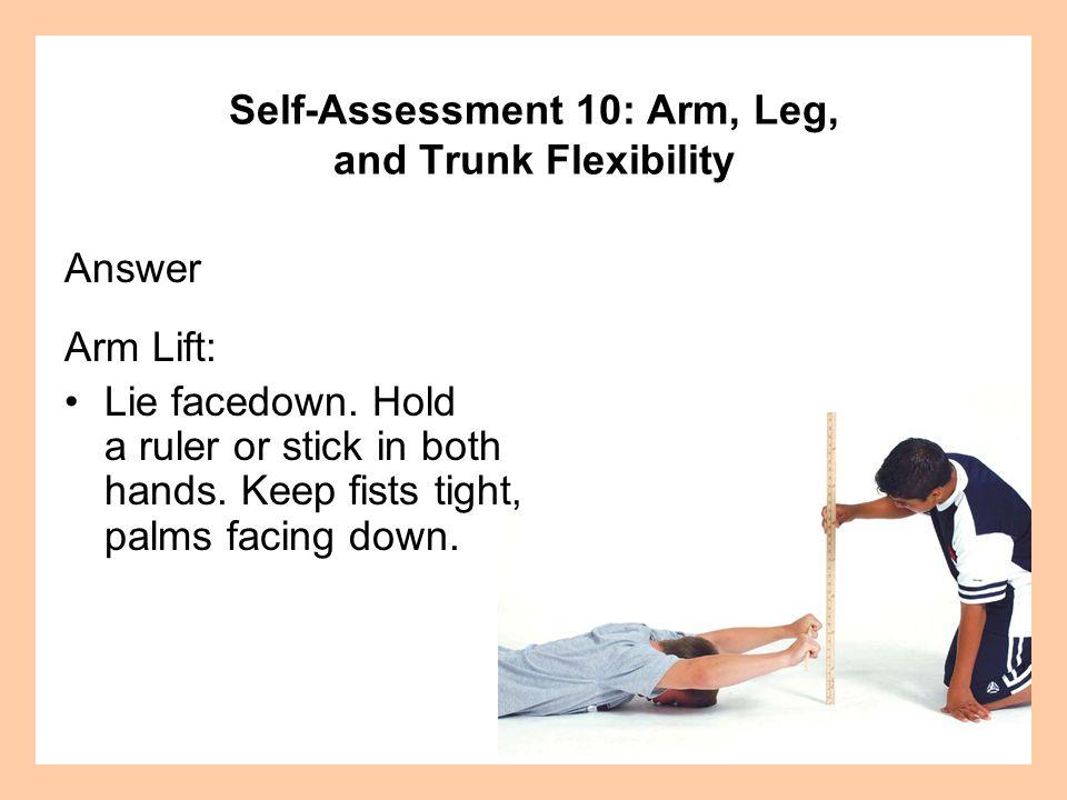 Self-Assessment 10: Arm, Leg, and Trunk Flexibility Answer Arm Lift: Lie facedown.