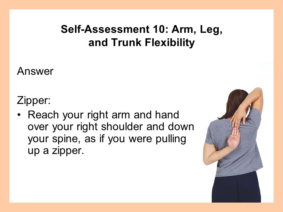 Answer Zipper: Reach your right arm and hand over your right shoulder and down your spine, as if you were pulling up a zipper.