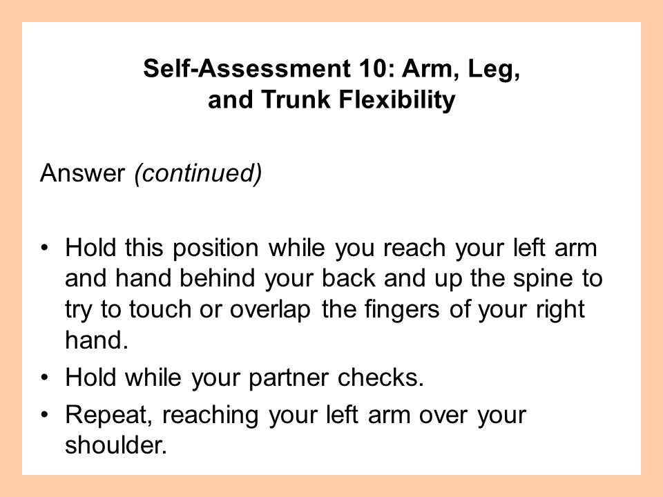 Answer (continued) Hold this position while you reach your left arm and hand behind your back and up the spine to try to touch or overlap the fingers of your right hand.