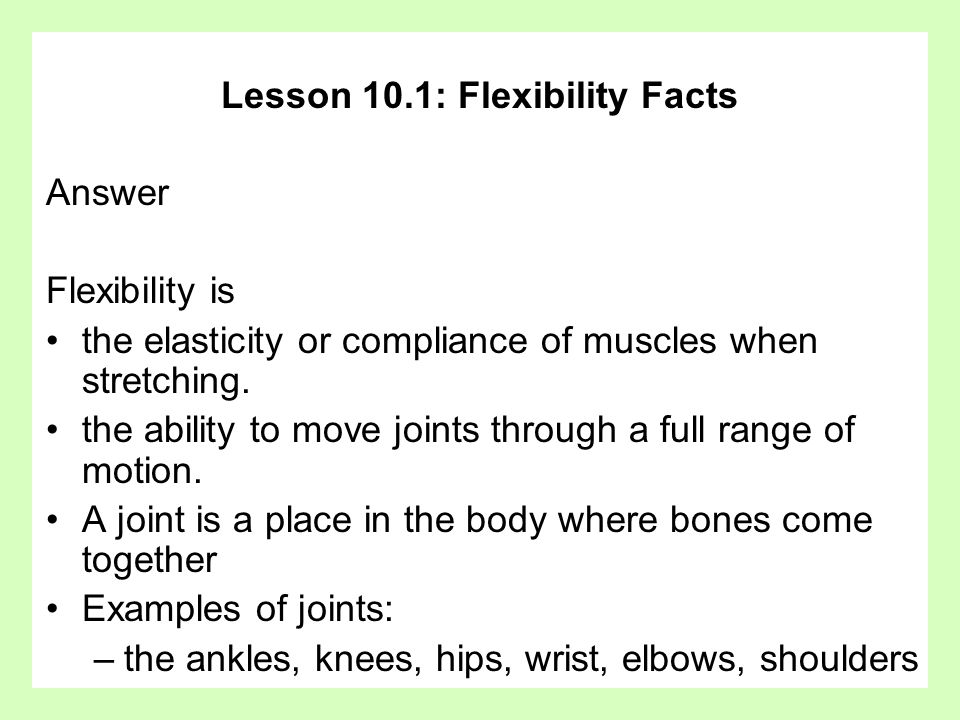 Lesson 10.1: Flexibility Facts Answer Flexibility is the elasticity or compliance of muscles when stretching.