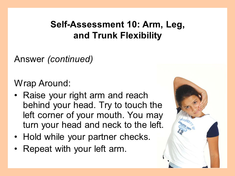 Answer (continued) Wrap Around: Raise your right arm and reach behind your head.