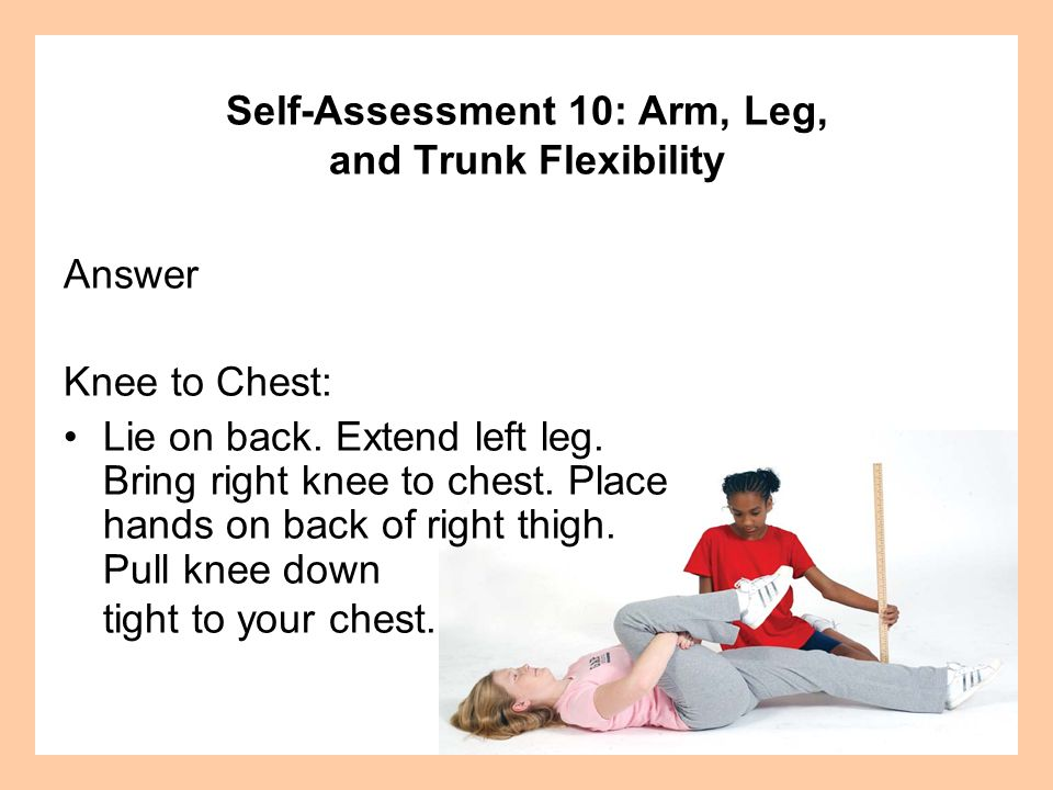 Answer Knee to Chest: Lie on back.Extend left leg.