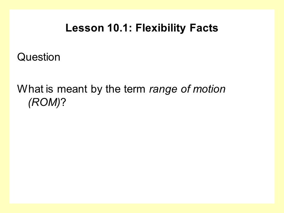 Lesson 10.1: Flexibility Facts Question What is meant by the term range of motion (ROM)?