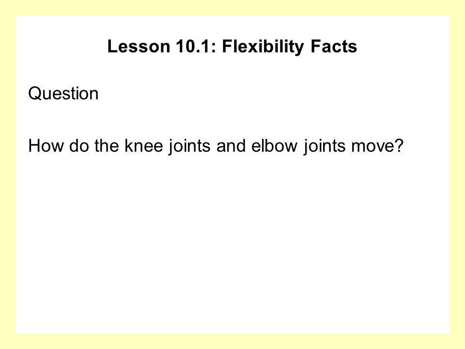 Lesson 10.1: Flexibility Facts Question How do the knee joints and elbow joints move?