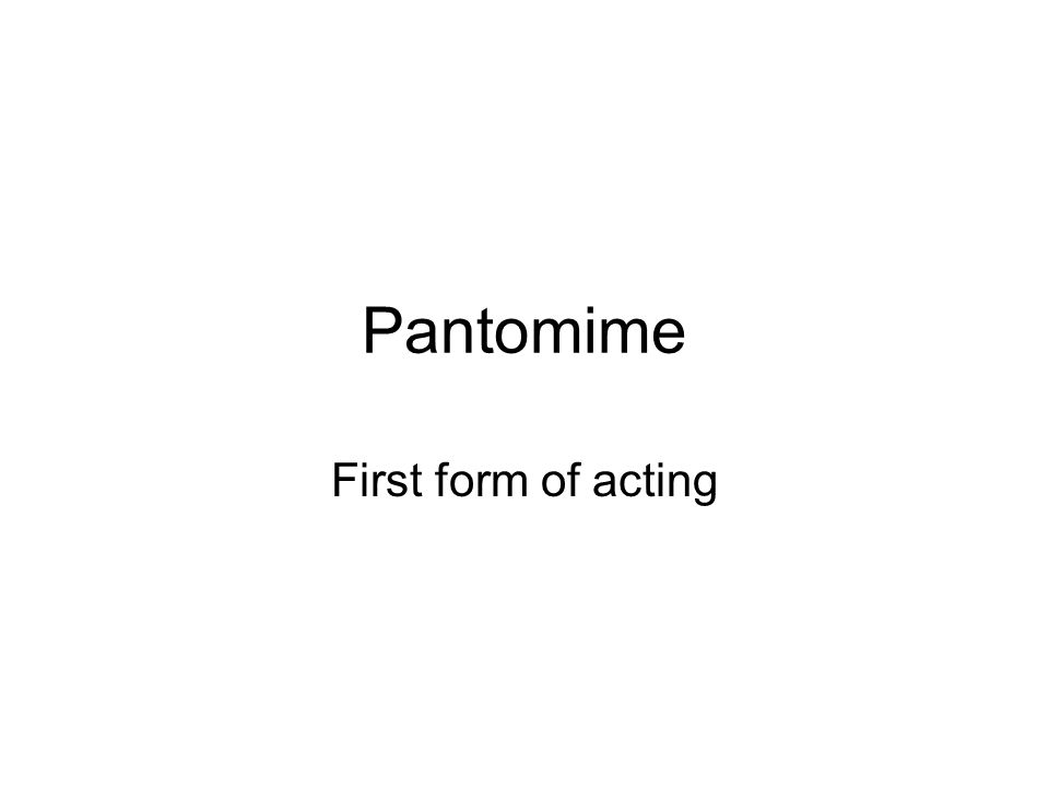 Pantomime First form of acting